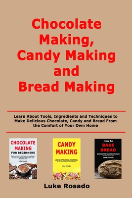 Chocolate Making, Candy Making and Bread Making: Learn About Tools, Ingredients and Techniques to Make Delicious Chocolate, Candy and Bread From the C Cover Image
