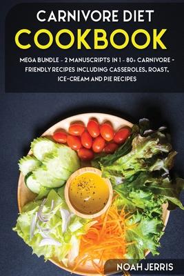 Carnivore Diet: MEGA BUNDLE - 2 Manuscripts in 1 - 80+ Carnivore - friendly recipes including casseroles, roast, ice-cream and pie rec Cover Image