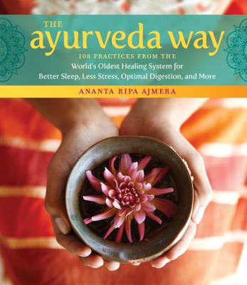 The Ayurveda Way: 108 Practices from the World's Oldest Healing System for Better Sleep, Less Stress, Optimal Digestion, and More Cover Image