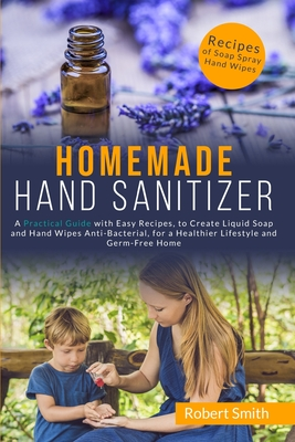 Homemade Hand Sanitizer: A Practical Guide with Easy Recipes, to Create Liquid Soap and Hand Wipes Anti-Bacterial, for a Healthier Lifestyle an Cover Image
