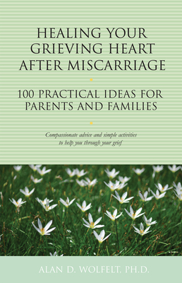 Healing Your Grieving Heart After Miscarriage: 100 Practical Ideas for Parents and Families (The 100 Ideas Series) Cover Image
