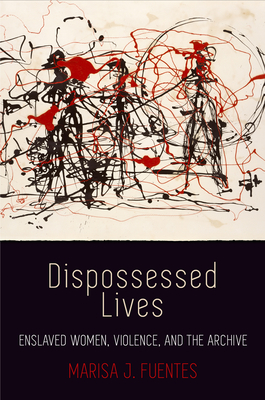 Dispossessed Lives: Enslaved Women, Violence, and the Archive (Early American Studies) Cover Image