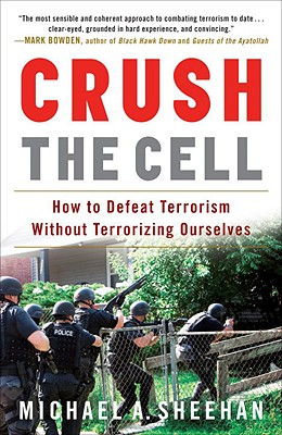Crush the Cell: How to Defeat Terrorism Without Terrorizing Ourselves Cover Image