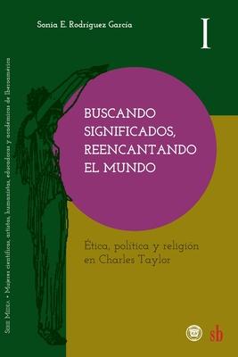 Buscando significados, reencantando el mundo: Ética, política y religión en Charles Taylor Cover Image