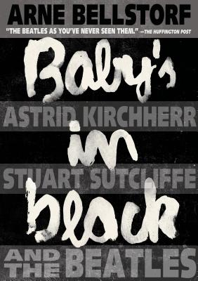 Baby's in Black: Astrid Kirchherr, Stuart Sutcliffe, and The Beatles Cover Image