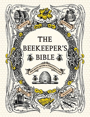 The Beekeeper's Bible: Bees, Honey, Recipes & Other Home Uses Cover Image