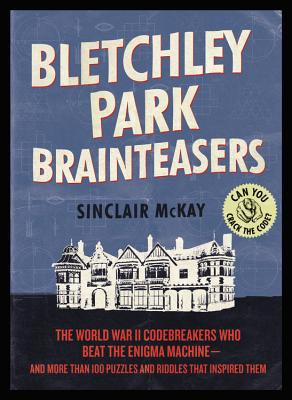 Bletchley Park Brainteasers: The World War II Codebreakers Who Beat the Enigma Machine--And More Than 100 Puzzles and Riddles That Inspired Them Cover Image