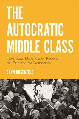 The Autocratic Middle Class: How State Dependency Reduces the Demand for Democracy (Princeton Studies in Political Behavior #11) Cover Image