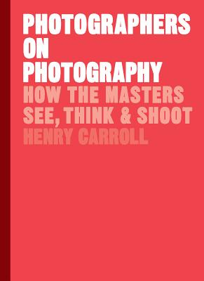 Photographers on Photography: How the Masters See, Think, and Shoot (History of Photography, Pocket Guide, Art History) Cover Image