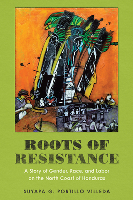 Roots of Resistance: A Story of Gender, Race, and Labor on the North Coast of Honduras Cover Image