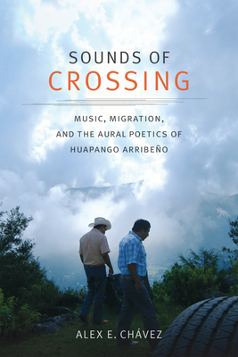 Sounds of Crossing: Music, Migration, and the Aural Poetics of Huapango Arribeño (Refiguring American Music) Cover Image