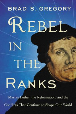 Rebel in the Ranks: Martin Luther, the Reformation, and the Conflicts That Continue to Shape Our World Cover Image