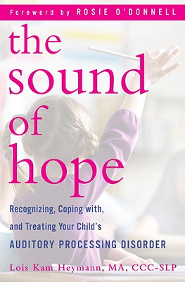The Sound of Hope: Recognizing, Coping With, and Treating Your Child's Auditory Processing Disorder Cover Image
