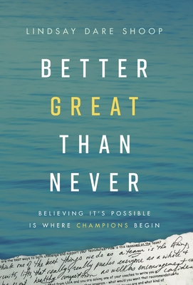 Better Great Than Never: Believing It's Possible Is Where Champions Begin Cover Image