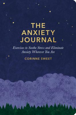 The Anxiety Journal: Exercises to Soothe Stress and Eliminate Anxiety Wherever You Are : A Guided Journal