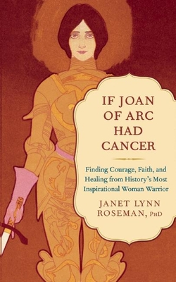 If Joan of Arc Had Cancer: Finding Courage, Faith, and Healing from History's Most Inspirational Woman Warrior Cover Image