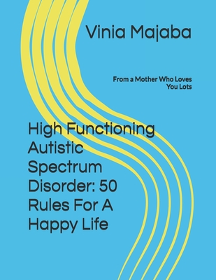 High Functioning Autistic Spectrum Disorder: 50 Rules For A Happy Life: From a Mother Who Loves You Lots Cover Image