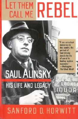 Let Them Call Me Rebel: Saul Alinsky: His Life and Legacy Cover Image