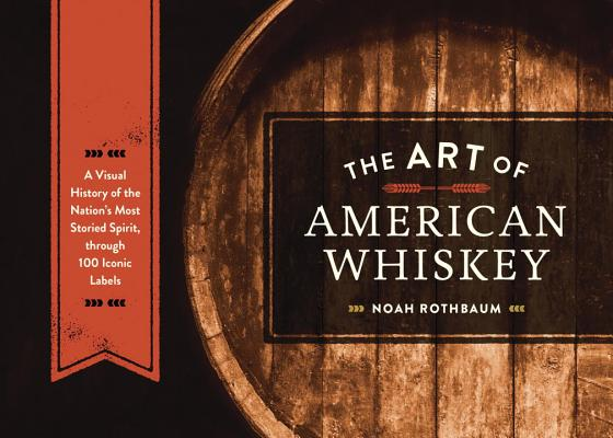 The Art of American Whiskey: A Visual History of the Nation's Most Storied Spirit, Through 100 Iconic Labels Cover Image