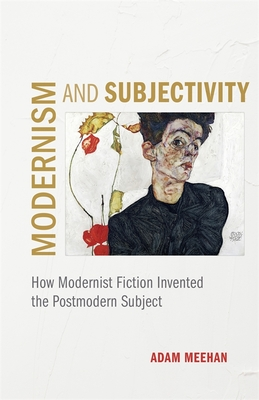 Modernism and Subjectivity: How Modernist Fiction Invented the Postmodern Subject Cover Image