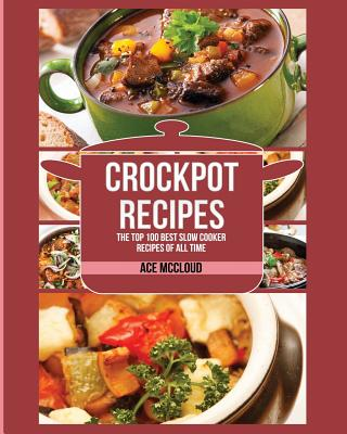 Crockpot Recipes: The Top 100 Best Slow Cooker Recipes Of All Time Cover Image