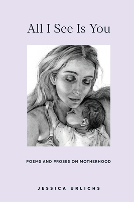 All I See Is You: Poems and Prose on Motherhood Cover Image