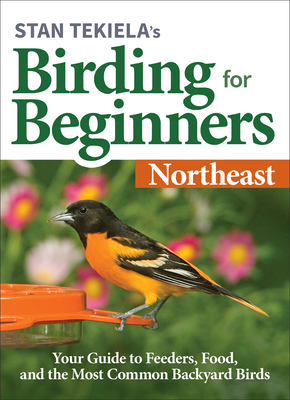 Stan Tekiela's Birding for Beginners: Northeast: Your Guide to Feeders, Food, and the Most Common Backyard Birds Cover Image
