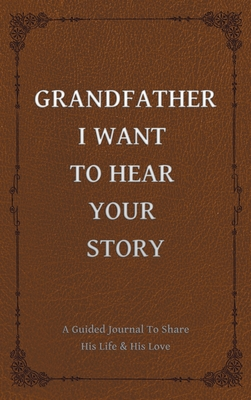 Grandfather, I Want to Hear Your Story: A Grandfather's Guided Journal to Share His Life and His Love Cover Image
