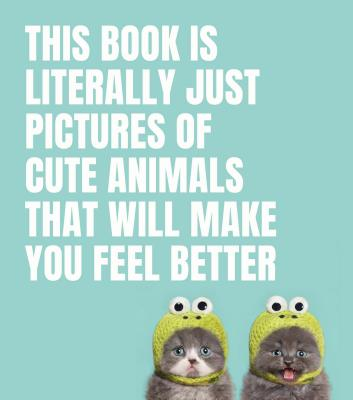 This Book Is Literally Just Pictures of Cute Animals That Will Make You Feel Better Cover Image