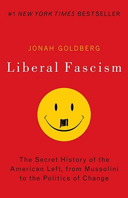 Liberal Fascism: The Secret History of the American Left, from Mussolini to the Politics of Change Cover Image