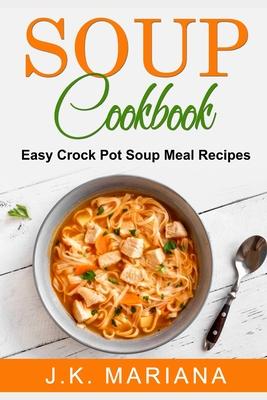 Soup Cookbook: Easy Crock Pot Soup Meal Recipes Cover Image
