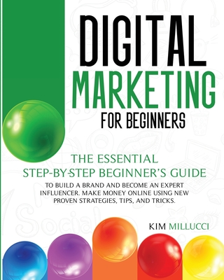 Digital Marketing for Beginners: The Essential Step-by-Step Beginner's Guide to Build a Brand and Become an Expert Influencer. Make Money Online Using Cover Image