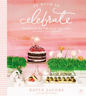 So Much to Celebrate: Entertaining the Ones You Love the Whole Year Through Cover Image