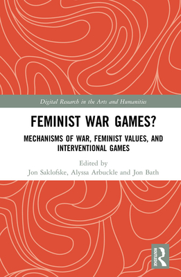Feminist War Games?: Mechanisms of War, Feminist Values, and Interventional Games (Digital Research in the Arts and Humanities) Cover Image