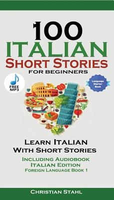 100 Italian Short Stories for Beginners Learn Italian with Stories Including Audiobook: Italian Edition Foreign Language Book 1 Cover Image