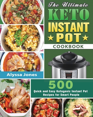 The Ultimate Keto Instant Pot Cookbook: 500 Quick and Easy Ketogenic Instant Pot Recipes for Smart People Cover Image