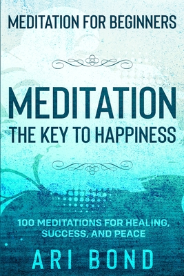 Meditation For Beginners: MEDITATION THE KEY TO HAPPINESS - 100 Meditations for Healing, Success, and Peace Cover Image