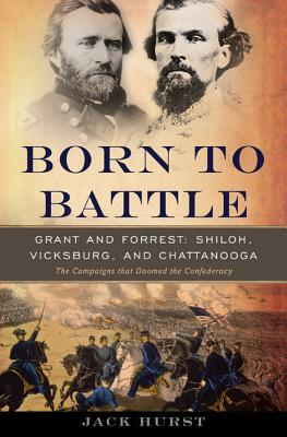 Born to Battle: Grant and Forrest--Shiloh, Vicksburg, and Chattanooga Cover Image