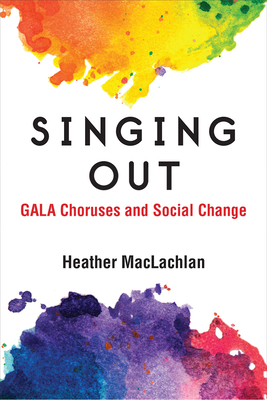 Singing Out: GALA Choruses and Social Change (Music and Social Justice) Cover Image