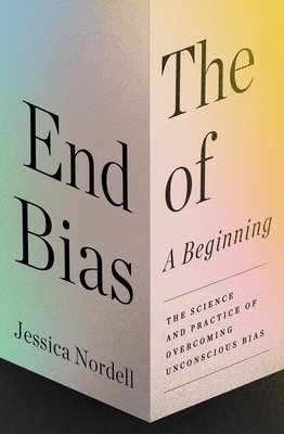 The End of Bias: A Beginning: The Science and Practice of Overcoming Unconscious Bias Cover Image