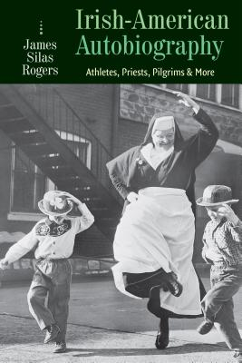 Irish-American Autobiography: Athletes, Priests, Pilgrims, and More Cover Image
