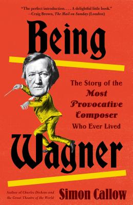 Being Wagner: The Story of the Most Provocative Composer Who Ever Lived Cover Image