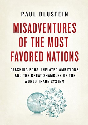 Misadventures of the Most Favored Nations: Clashing Egos, Inflated Ambitions, and the Great Shambles of the World Trade System Cover Image