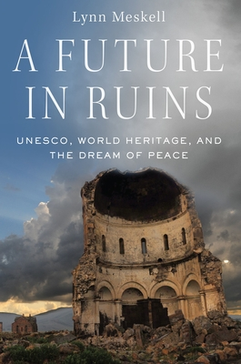 A Future in Ruins: Unesco, World Heritage, and the Dream of Peace Cover Image