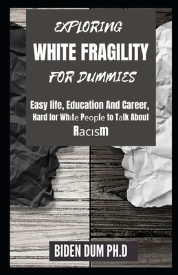 Exploring White Fragility for Dummies: Easy life, Education And Career, Hard for Whіtе Pеорlе to Tаlk About Cover Image