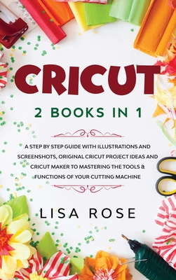 Cricut: 2 BOOKS in 1: A Step By Step Guide with Illustrations and Screenshots, Original Project Ideas and Cricut Maker to Mast Cover Image