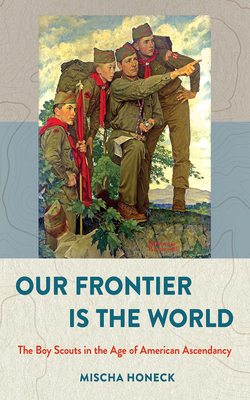Our Frontier Is the World: The Boy Scouts in the Age of American Ascendancy (United States in the World) Cover Image