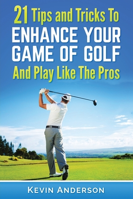 Golf: 21 Tips and Tricks To Enhance Your Game of Golf And Play Like The Pros Cover Image