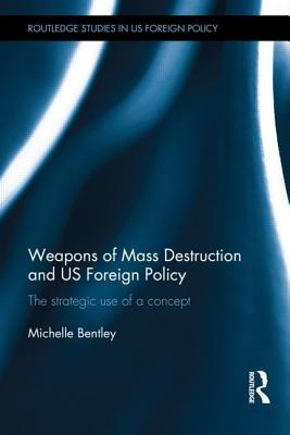 Weapons of Mass Destruction and US Foreign Policy: The Strategic Use of a Concept (Routledge Studies in Us Foreign Policy) Cover Image