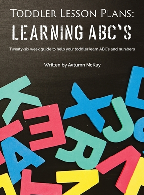 Toddler Lesson Plans - Learning ABC's: Twenty-six week guide to help your toddler learn ABC's and numbers (Early Learning #2) Cover Image